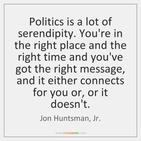 Politics is a lot of serendipity. You're in the right place and ...