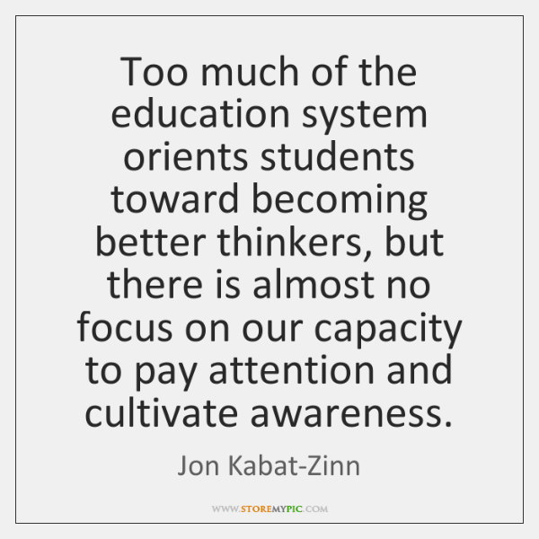 Too much of the education system orients students toward becoming better thinkers, ...