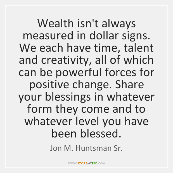 Wealth isn't always measured in dollar signs. We each have time, talent ...