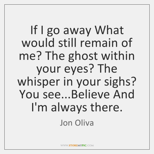 If I go away What would still remain of me? The ghost ...