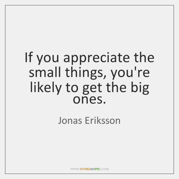 If you appreciate the small things, you're likely to get the big ...