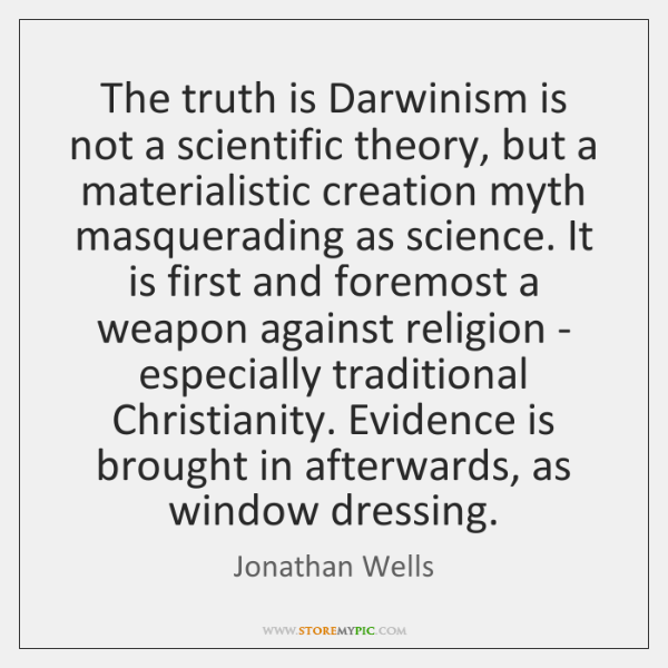 The truth is Darwinism is not a scientific theory, but a materialistic ...