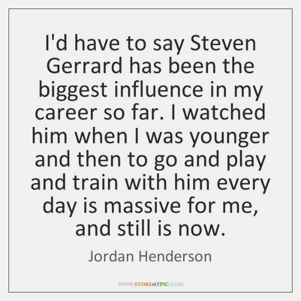 I'd have to say Steven Gerrard has been the biggest influence in ...