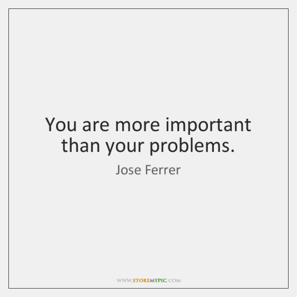 You are more important than your problems.