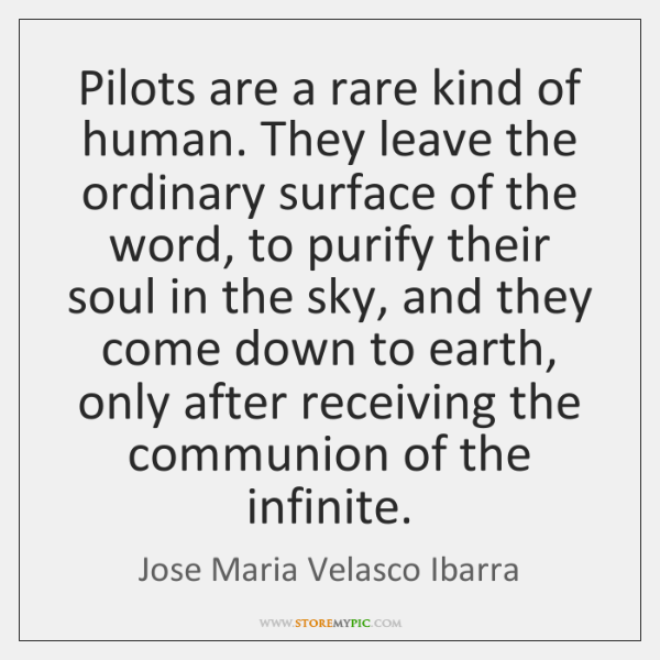 Pilots are a rare kind of human. They leave the ordinary surface ...