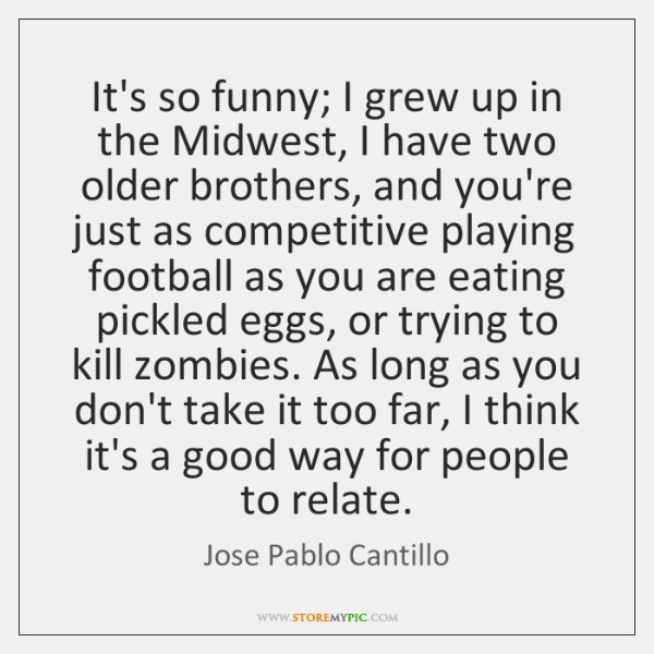 It's so funny; I grew up in the Midwest, I have two ...
