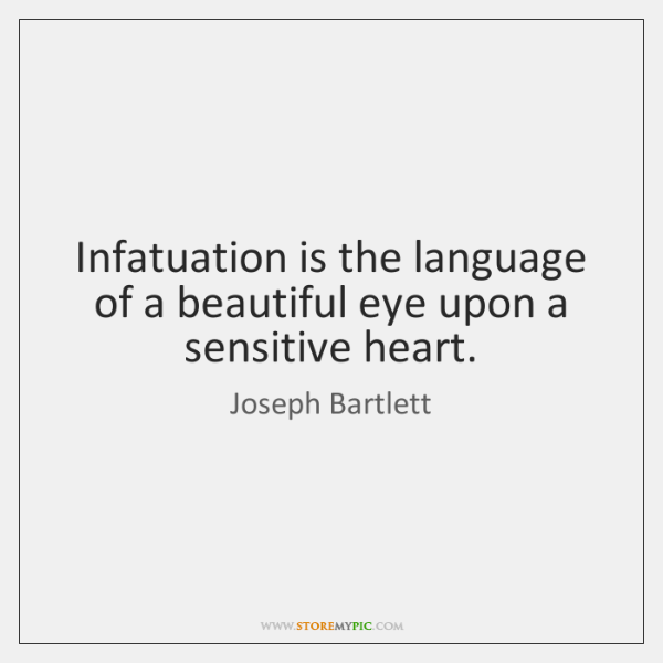 Infatuation is the language of a beautiful eye upon a sensitive heart.