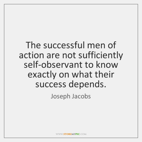 The successful men of action are not sufficiently self-observant to know exactly ...