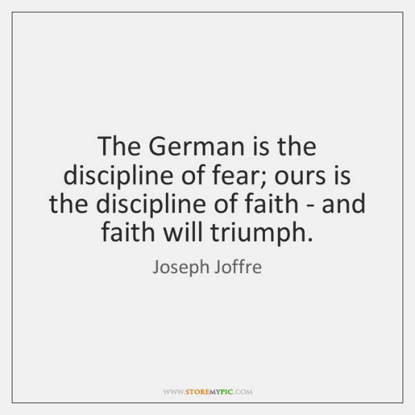 The German is the discipline of fear; ours is the discipline of ...