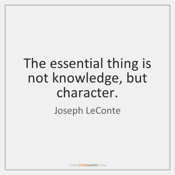 The essential thing is not knowledge, but character.