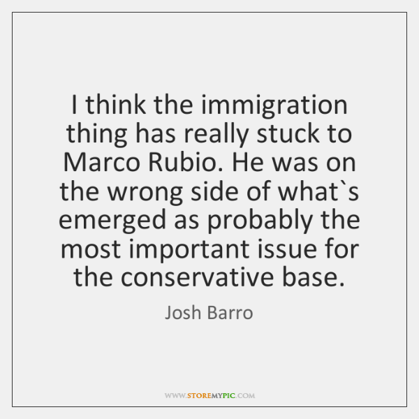 I think the immigration thing has really stuck to Marco Rubio. He ...