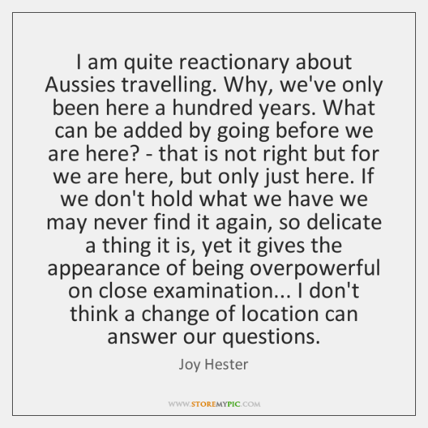I am quite reactionary about Aussies travelling. Why, we've only been here ...