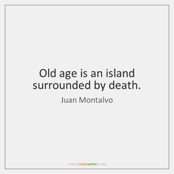Old age is an island surrounded by death.