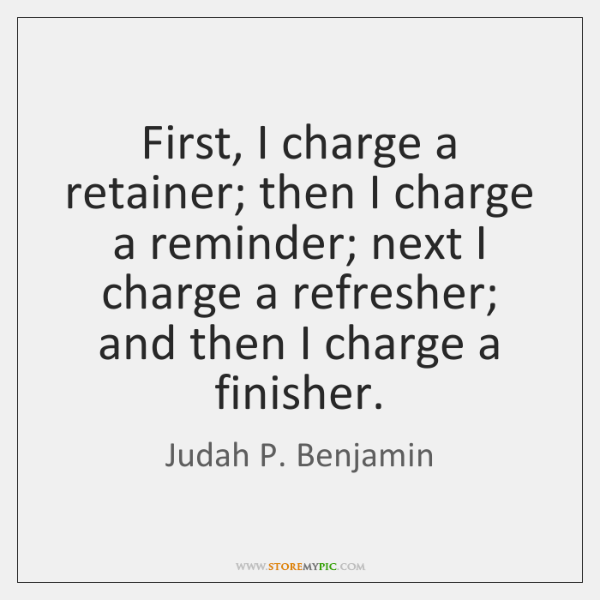 First, I charge a retainer; then I charge a reminder; next I ...