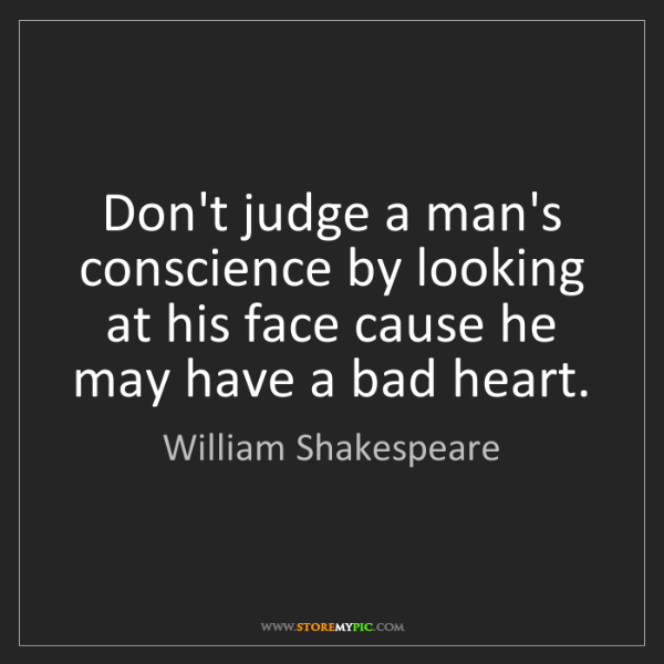 William Shakespeare: Don't judge a man's conscience by looking at his face...