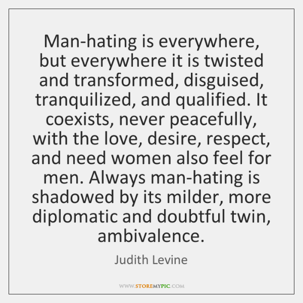 Man-hating is everywhere, but everywhere it is twisted and transformed, disguised, tranquilized, ...