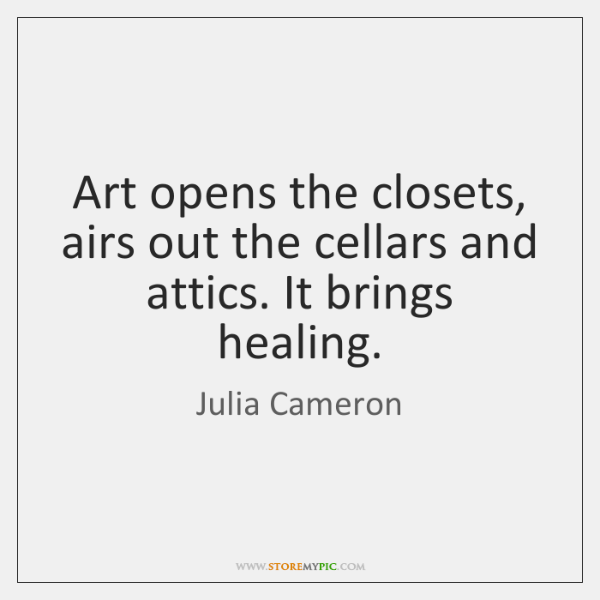 Art opens the closets, airs out the cellars and attics. It brings ...