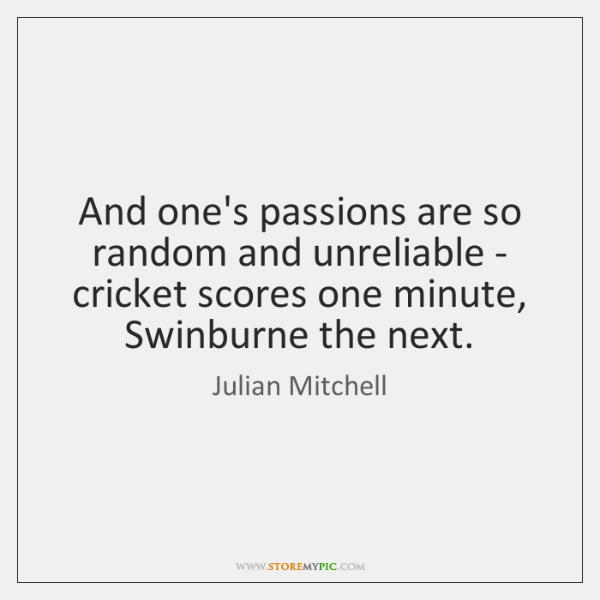 And one's passions are so random and unreliable - cricket scores one ...