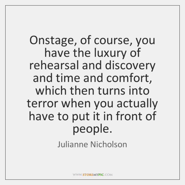 Onstage, of course, you have the luxury of rehearsal and discovery and ...