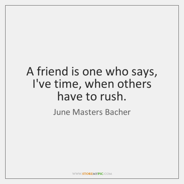 A friend is one who says, I've time, when others have to ...
