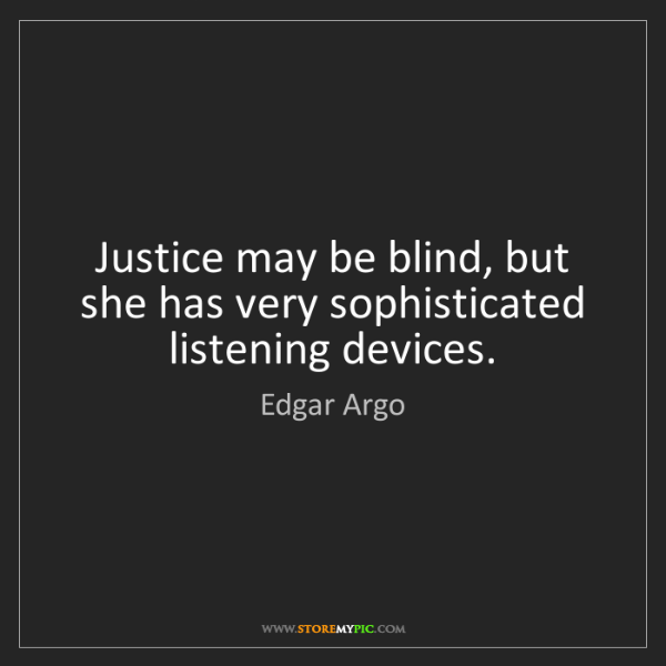 Edgar Argo: Justice may be blind, but she has very sophisticated...