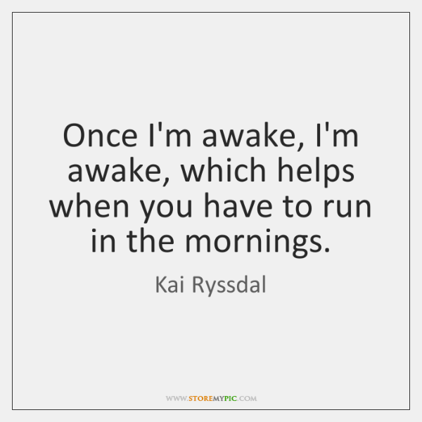 Once I'm awake, I'm awake, which helps when you have to run ...