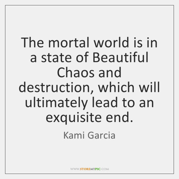 The mortal world is in a state of Beautiful Chaos and destruction, ...