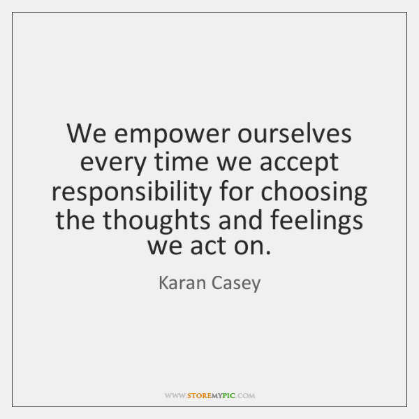 We empower ourselves every time we accept responsibility for choosing the thoughts ...