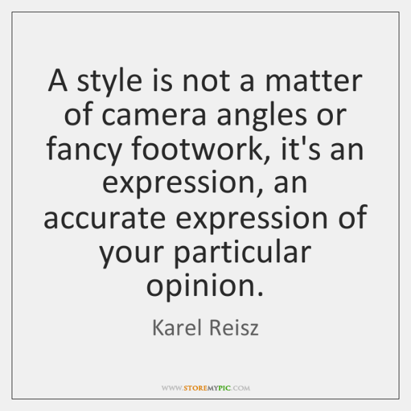 A style is not a matter of camera angles or fancy footwork, ...