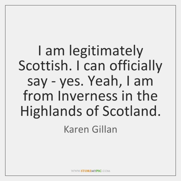 I am legitimately Scottish. I can officially say - yes. Yeah, I ...