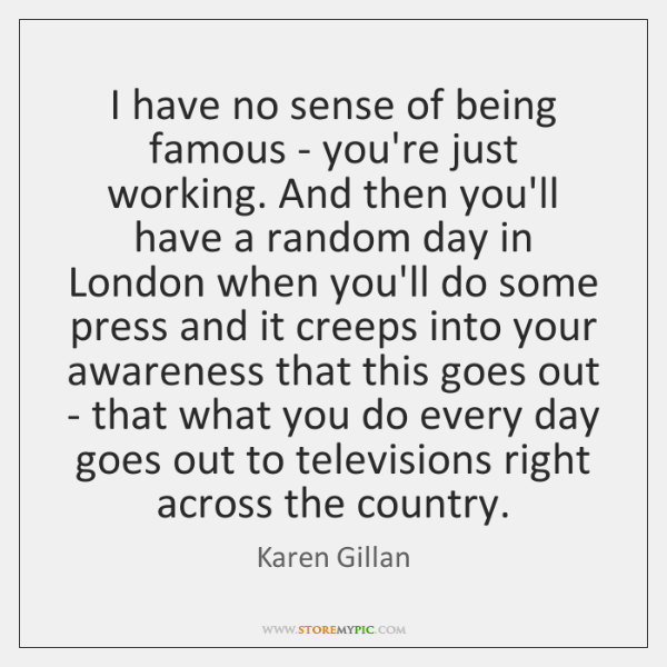 I have no sense of being famous - you're just working. And ...