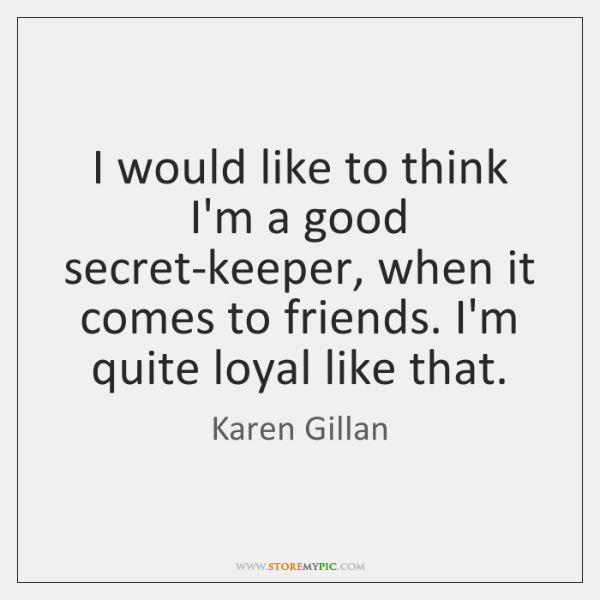 I would like to think I'm a good secret-keeper, when it comes ...