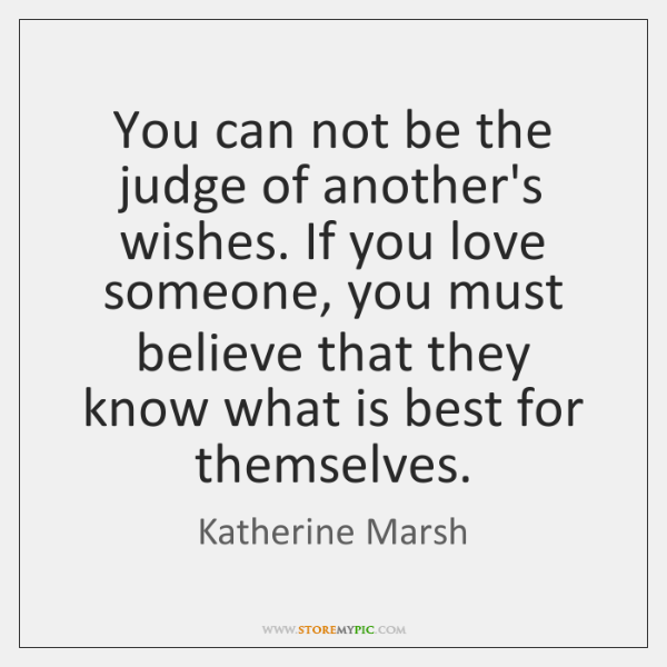 You can not be the judge of another's wishes. If you love ...