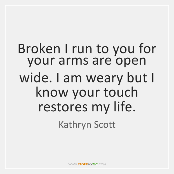 Broken I run to you for your arms are open wide. I ...
