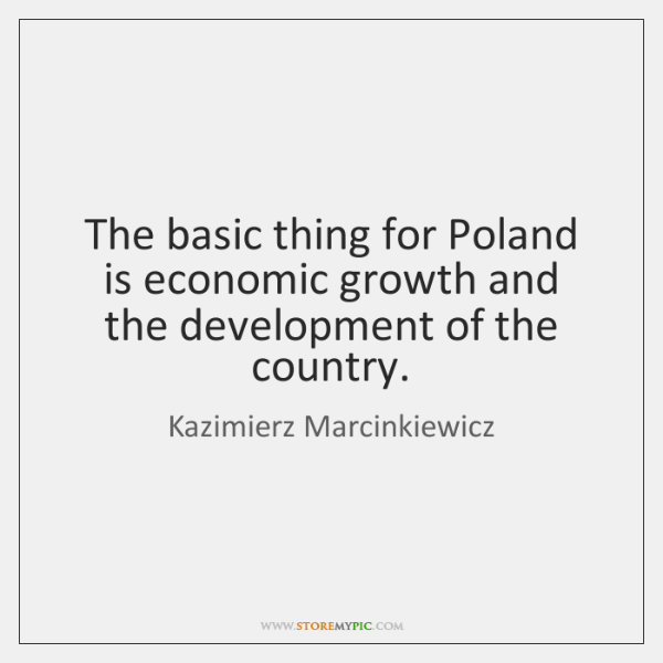 The basic thing for Poland is economic growth and the development of ...