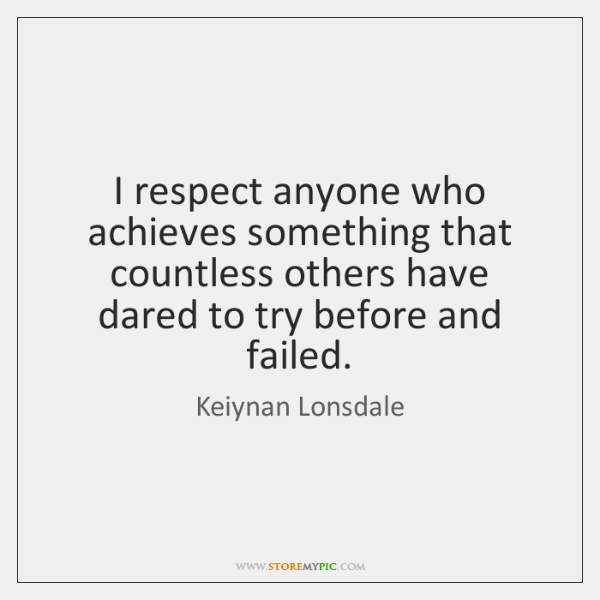 I respect anyone who achieves something that countless others have dared to ...