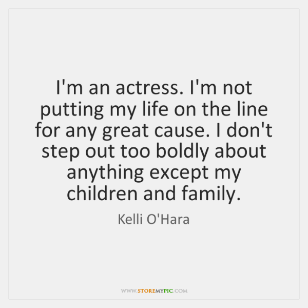 I'm an actress. I'm not putting my life on the line for ...