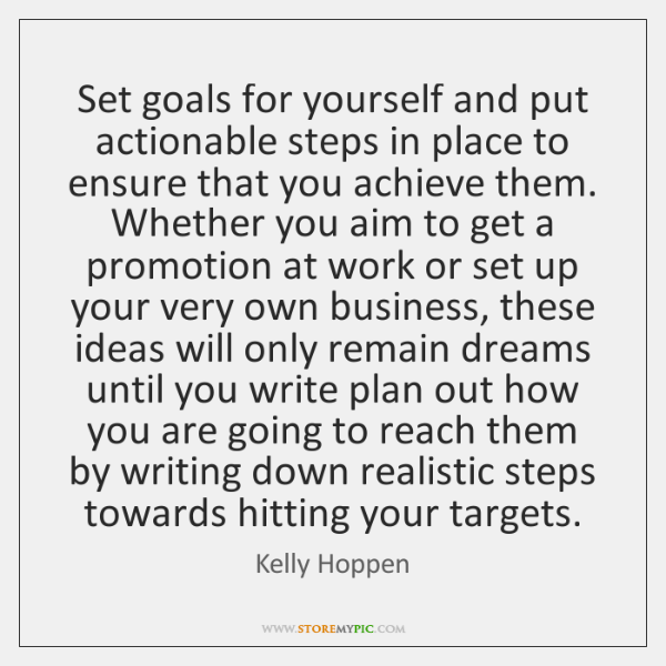 Set goals for yourself and put actionable steps in place to ensure ...