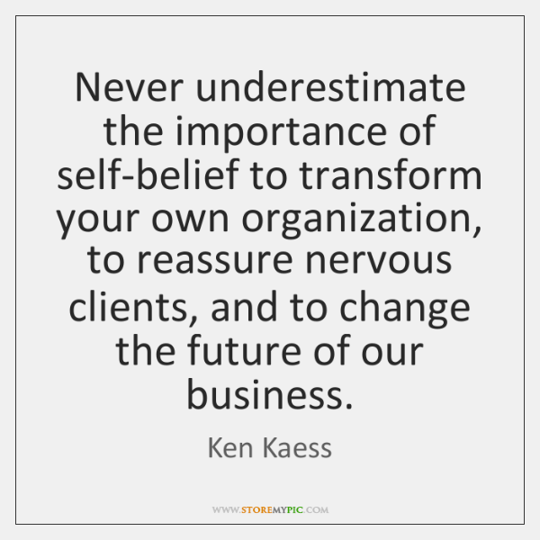 Never underestimate the importance of self-belief to transform your own organization, to ...