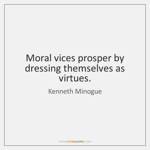 Moral vices prosper by dressing themselves as virtues.