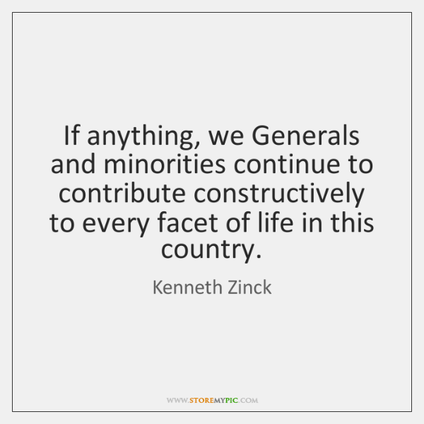 If anything, we Generals and minorities continue to contribute constructively to every ...
