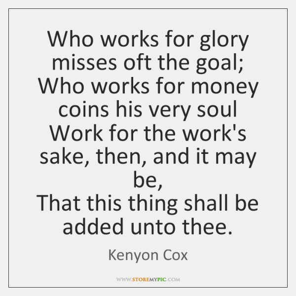 Who works for glory misses oft the goal;  Who works for money ...