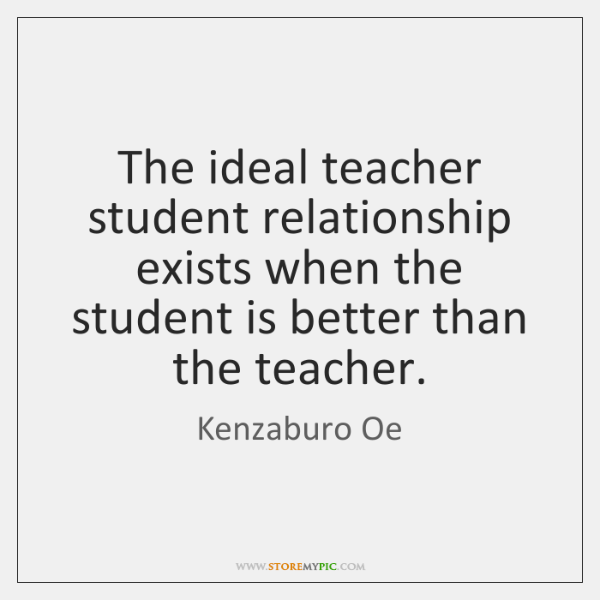 The Ideal Teacher Student Relationship Exists When The Student Is