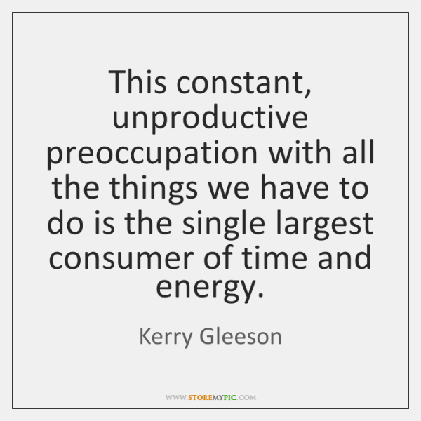 This constant, unproductive preoccupation with all the things we have to do ...