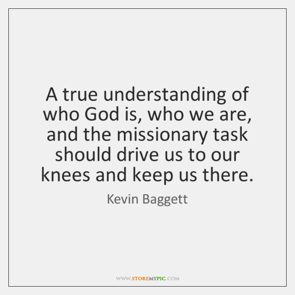 A true understanding of who God is, who we are, and the ...