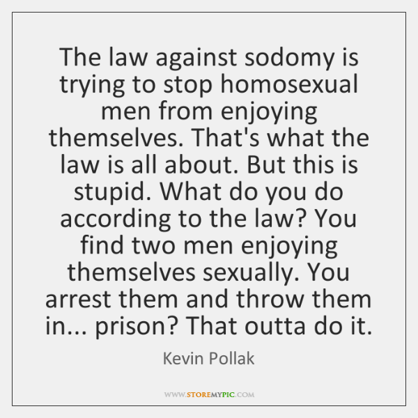 The law against sodomy is trying to stop homosexual men from enjoying ...