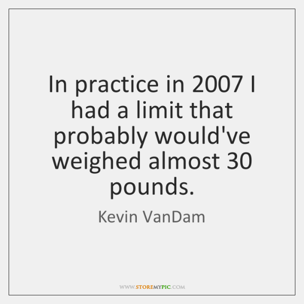 In practice in 2007 I had a limit that probably would've weighed almost 30 ...