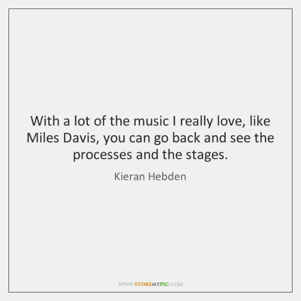 With a lot of the music I really love, like Miles Davis, ...