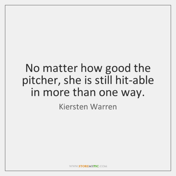 No matter how good the pitcher, she is still hit-able in more ...