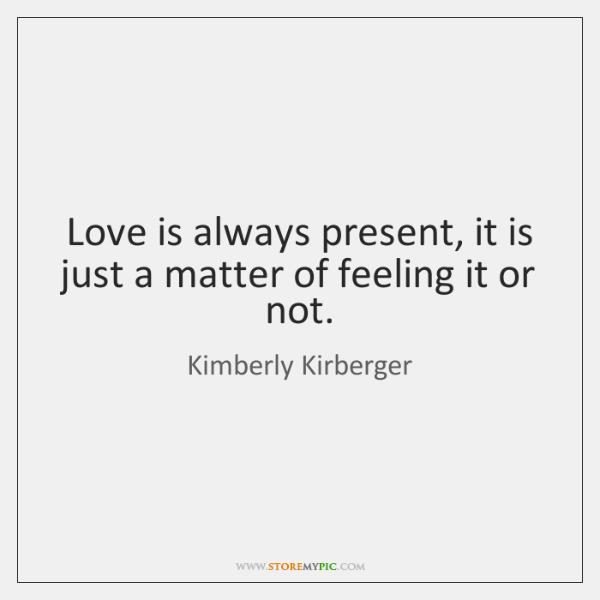 Love is always present, it is just a matter of feeling it ...